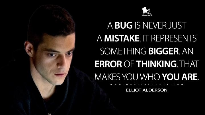 A bug is never just a mistake. It represents something bigger. An error of thinking. That makes you who you are. - Elliot Alderson (Mr. Robot Quotes)