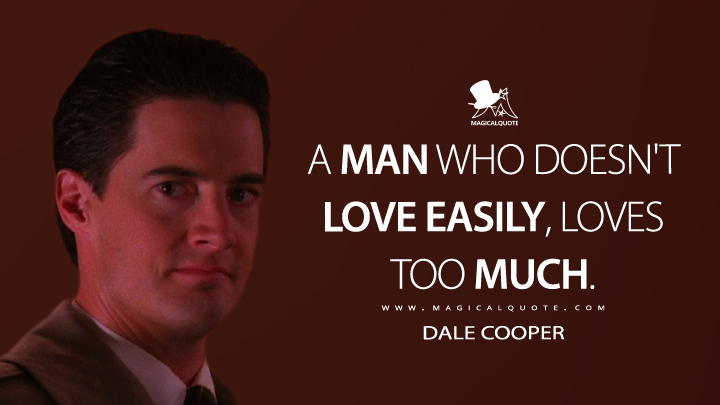 A man who doesn't love easily, loves too much. - Dale Cooper (Twin Peaks Quotes)