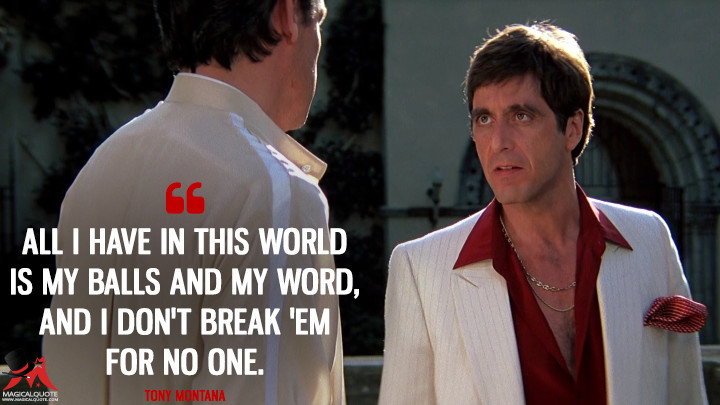All I have in this world is my balls and my word, and I don't break 'em for no one. - Tony Montana (Scarface Quotes)