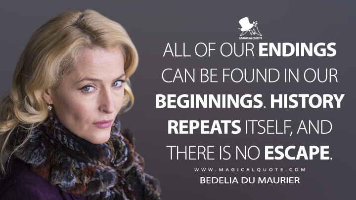 All of our endings can be found in our beginnings. History repeats itself, and there is no escape. - Bedelia Du Maurier (Hannibal Quotes)