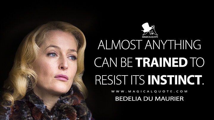 Almost anything can be trained to resist its instinct. - Bedelia Du Maurier (Hannibal Quotes)