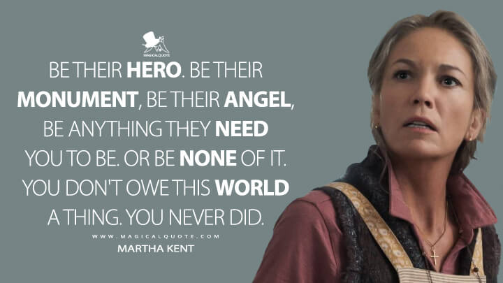 Be their hero, Clark. Be their monument, be their angel, be anything they need you to be. Or be none of it. You don't owe this world a thing. You never did. - Martha Kent (Batman v Superman: Dawn of Justice Quotes)