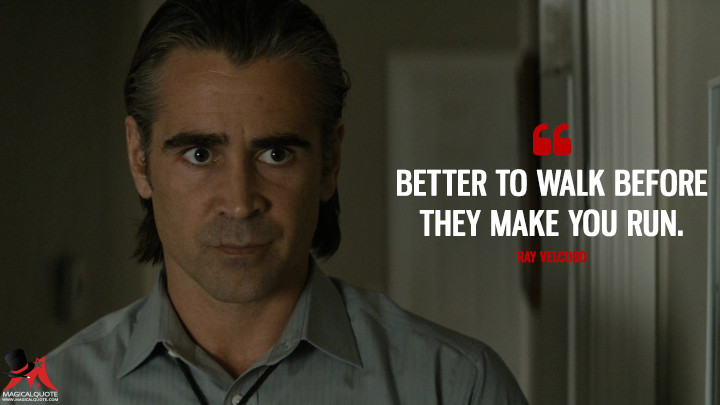 Better to walk before they make you run. - Ray Velcoro (True Detective Quotes)