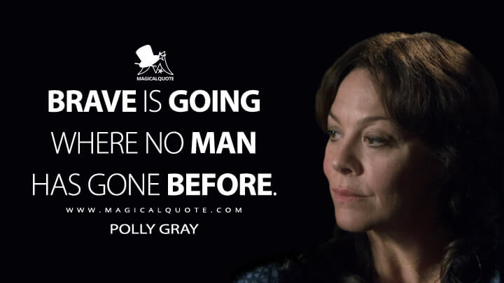 Brave is going where no man has gone before. - Polly Gray (Peaky Blinders Quotes)