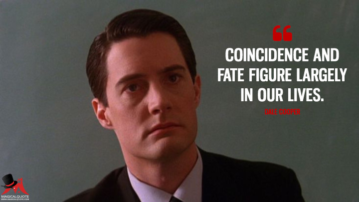 Coincidence and fate figure largely in our lives. - Dale Cooper (Twin Peaks Quotes)