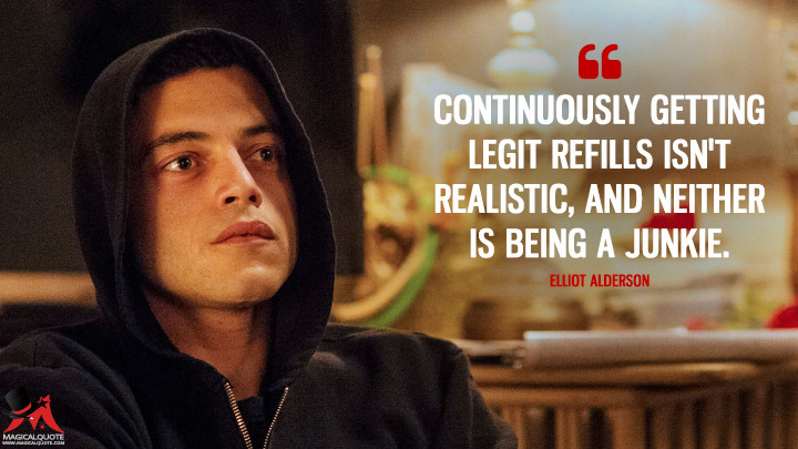 Continuously getting legit refills isn't realistic, and neither is being a junkie. - Elliot Alderson (Mr. Robot Quotes)