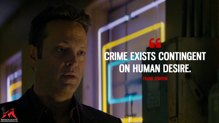 Crime exists contingent on human desire. - Frank Semyon (True Detective Quotes)