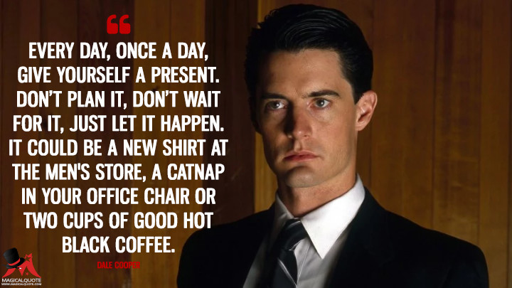 Every day, once a day, give yourself a present. Don't plan it, don't wait for it, just let it happen. It could be a new shirt at the men's store, a catnap in your office chair or two cups of good hot black coffee. - Dale Cooper (Twin Peaks Quotes)