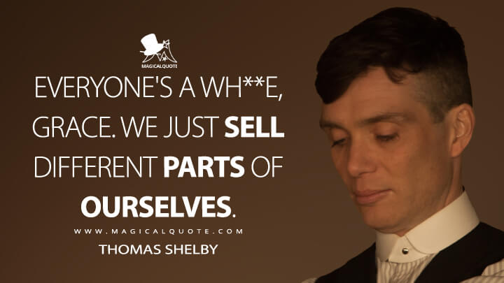 Everyone's a wh**e, Grace. We just sell different parts of ourselves. - Thomas Shelby (Peaky Blinders Quotes)