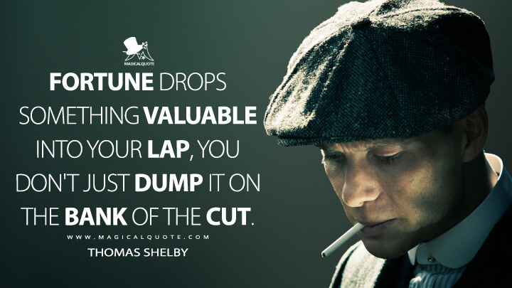 Fortune drops something valuable into your lap, you don't just dump it on the bank of the cut. - Thomas Shelby (Peaky Blinders Quotes)