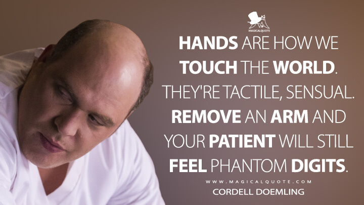 Hands are how we touch the world. They're tactile, sensual. Remove an arm and your patient will still feel phantom digits. - Cordell Doemling (Hannibal Quotes)