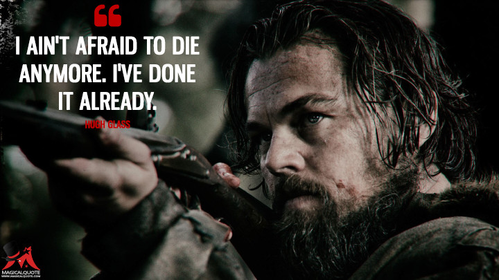 I ain't afraid to die anymore. I've done it already. - Hugh Glass (The Revenant Quotes)