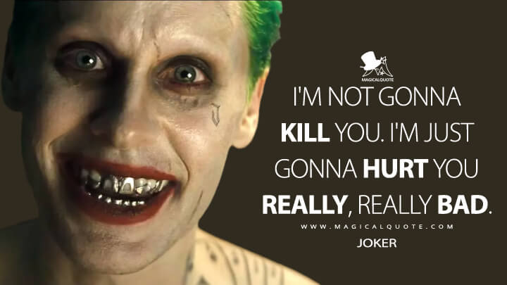 I'm not gonna kill you. I'm just gonna hurt you really, really bad. - Joker (Suicide Squad Quotes)