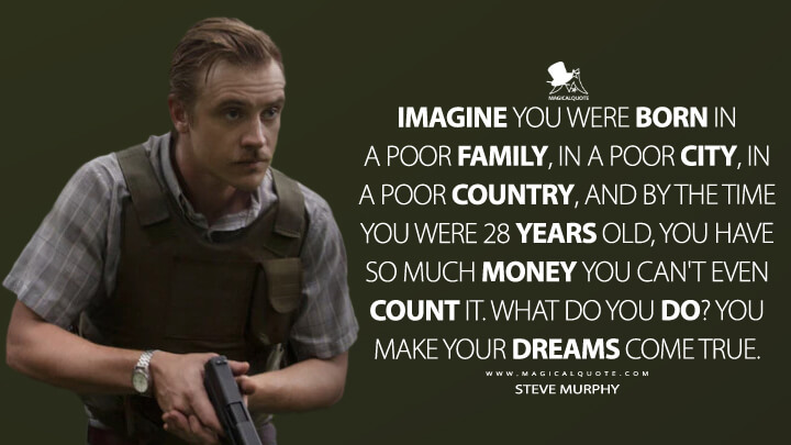 Imagine you were born in a poor family, in a poor city, in a poor country, and by the time you were 28 years old, you have so much money you can't even count it. What do you do? You make your dreams come true. - Steve Murphy (Narcos Quotes)