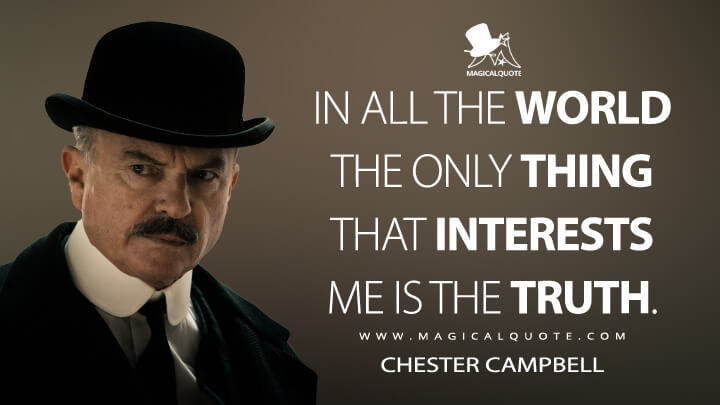 In all the world the only thing that interests me is the truth. - Chester Campbell (Peaky Blinders Quotes)