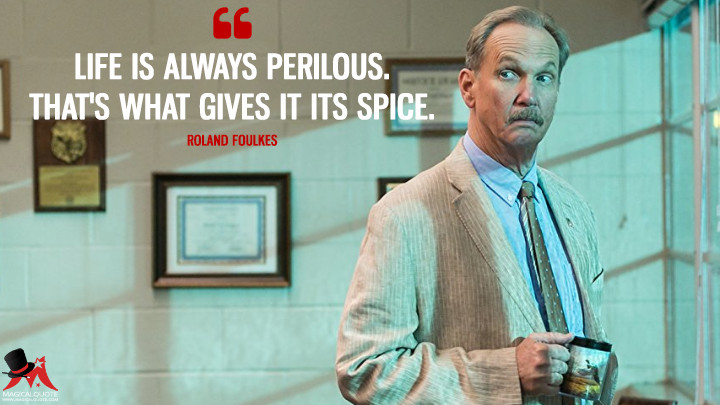 Life is always perilous. That's what gives it its spice. - Roland Foulkes (Rectify Quotes)