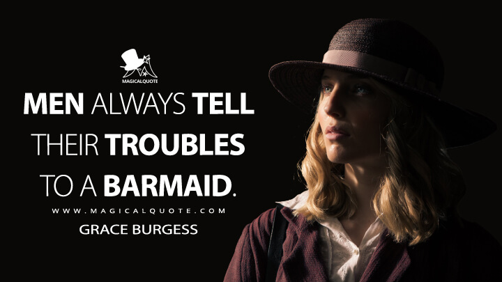 Men always tell their troubles to a barmaid. - Grace Burgess (Peaky Blinders Quotes)