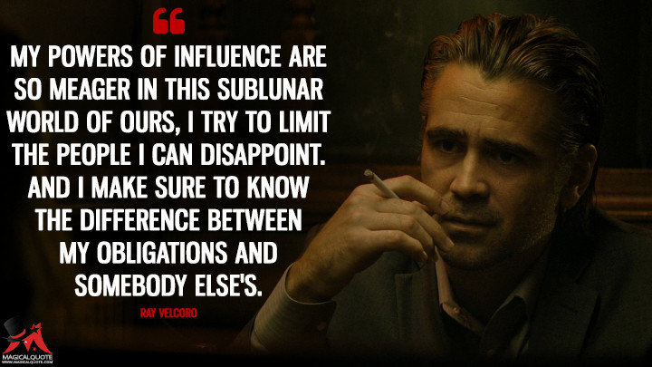 My powers of influence are so meager in this sublunar world of ours, I try to limit the people I can disappoint. And I make sure to know the difference between my obligations and somebody else's. - Ray Velcoro (True Detective Quotes)
