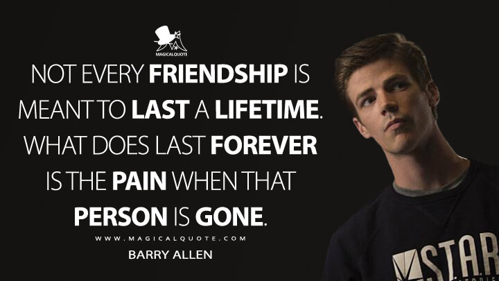 Not every friendship is meant to last a lifetime. What does last forever is the pain when that person is gone. - Barry Allen (The Flash Quotes)