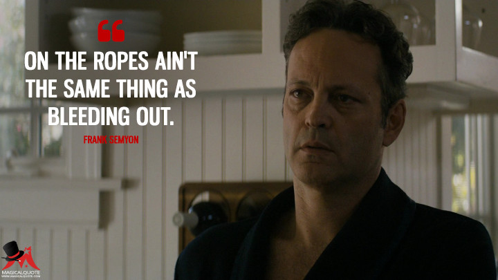 On the ropes ain't the same thing as bleeding out. - Frank Semyon (True Detective Quotes)