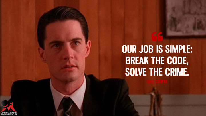 Our job is simple: break the code, solve the crime. - Dale Cooper (Twin Peaks Quotes)