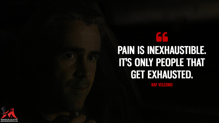 Pain is inexhaustible. It's only people that get exhausted. - Ray Velcoro (True Detective Quotes)