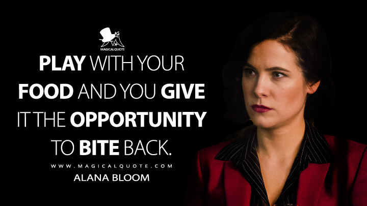 Play with your food, Mason, and you give it the opportunity to bite back. - Alana Bloom (Hannibal Quotes)