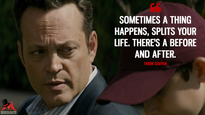 Sometimes a thing happens, splits your life. There's a before and after. - Frank Semyon (True Detective Quotes)
