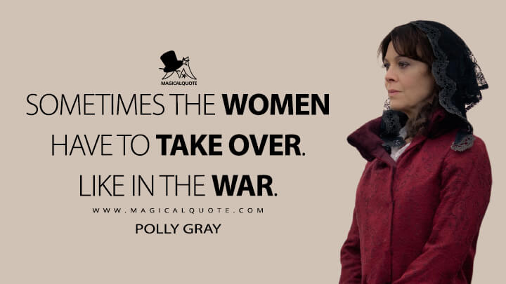Sometimes the women have to take over. Like in the war. - Polly Gray (Peaky Blinders Quotes)