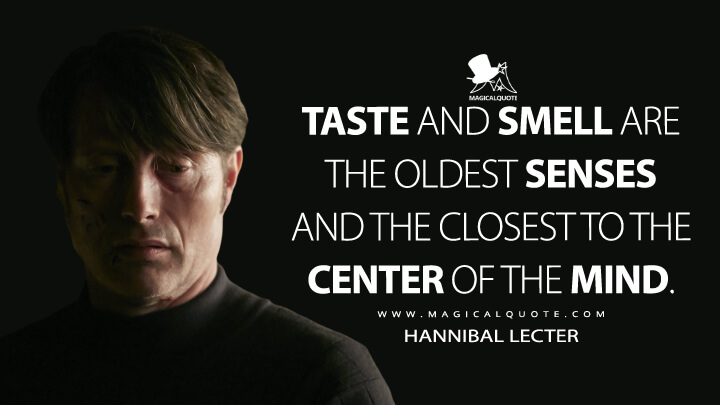 Taste and smell are the oldest senses and the closest to the center of the mind. - Hannibal Lecter (Hannibal Quotes)