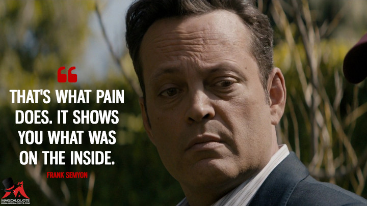 That's what pain does. It shows you what was on the inside. - Frank Semyon (True Detective Quotes)