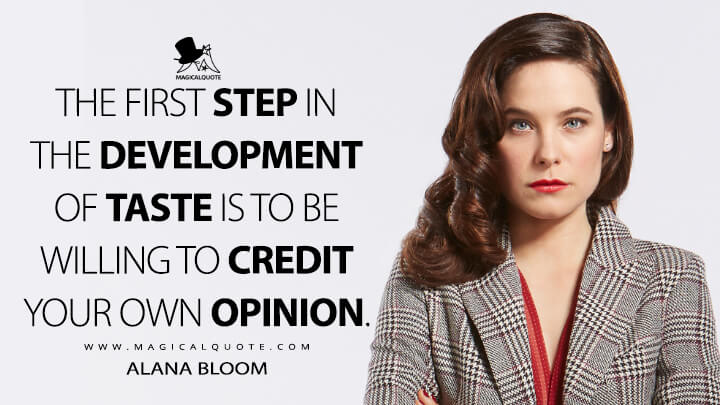 The first step in the development of taste is to be willing to credit your own opinion. - Alana Bloom (Hannibal Quotes)