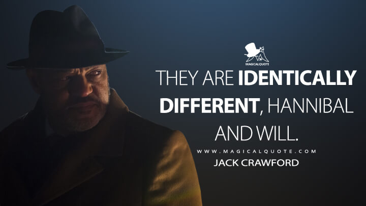 They are identically different, Hannibal and Will. - Jack Crawford (Hannibal Quotes)