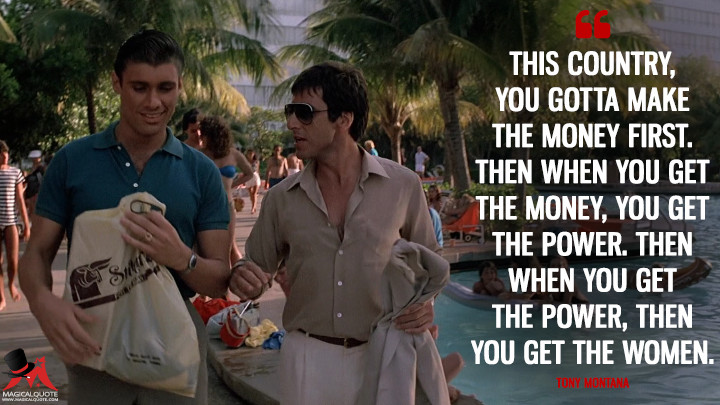 This country, you gotta make the money first. Then when you get the money, you get the power. Then when you get the power, then you get the women. - Tony Montana (Scarface Quotes)