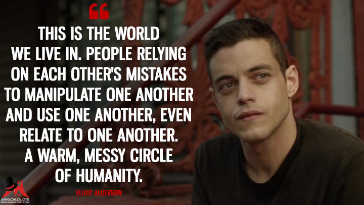 This is the world we live in. People relying on each other's mistakes to manipulate one another and use one another, even relate to one another. A warm, messy circle of humanity. - Elliot Alderson (Mr. Robot Quotes)