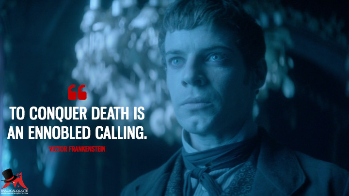 To conquer death is an ennobled calling. - Victor Frankenstein (Penny Dreadful Quotes)