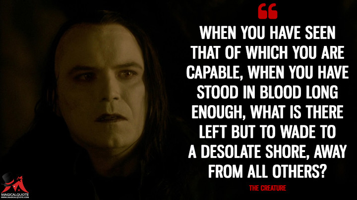 When you have seen that of which you are capable, when you have stood in blood long enough, what is there left but to wade to a desolate shore, away from all others? - The Creature (Penny Dreadful Quotes)