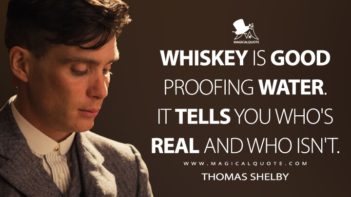 Whiskey is good proofing water. It tells you who's real and who isn't. - Thomas Shelby (Peaky Blinders Quotes)