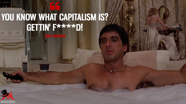You know what capitalism is? Gettin' f****d! - Tony Montana (Scarface Quotes)