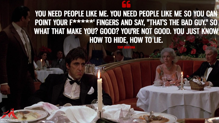 "You need people like me. You need people like me so you can point your f*****' fingers and say, ""That's the bad guy."" So what that make you? Good? You're not good. You just know how to hide, how to lie. - Tony Montana (Scarface Quotes)"