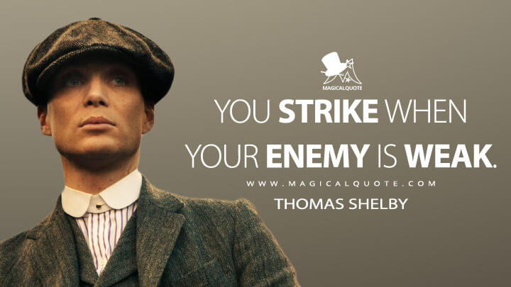 You strike when your enemy is weak. - Thomas Shelby (Peaky Blinders Quotes)