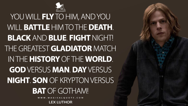 You will fly to him, and you will battle him to the death. Black and blue. Fight night! The greatest gladiator match in the history of the world. God versus man. Day versus night. Son of Krypton versus Bat of Gotham! - Lex Luthor (Batman v Superman: Dawn of Justice Quotes)