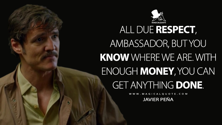 All due respect, Ambassador, but you know where we are. With enough money, you can get anything done. - Javier Peña (Narcos Quotes)