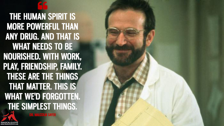 The human spirit is more powerful than any drug. And that is what needs to be nourished. With work, play, friendship, family. These are the things that matter. This is what we'd forgotten. The simplest things. - Malcolm Sayer (Awakenings Quotes)