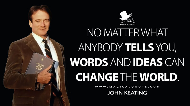 No matter what anybody tells you, words and ideas can change the world. - John Keating (Dead Poets Society Quotes)