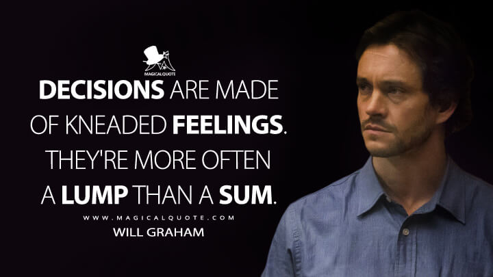 Decisions are made of kneaded feelings. They're more often a lump than a sum. - Will Graham (Hannibal Quotes)