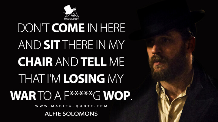 Don't come in here and sit there in my chair and tell me that I'm losing my war to a f*****g wop. - Alfie Solomons (Peaky Blinders Quotes)