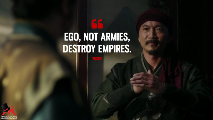 Ego, not armies, destroy empires. - Yusuf (Marco Polo Quotes)