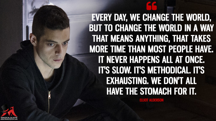 Every day, we change the world, but to change the world in a way that means anything, that takes more time than most people have. It never happens all at once. It's slow. It's methodical. It's exhausting. We don't all have the stomach for it. - Elliot Alderson (Mr. Robot Quotes)