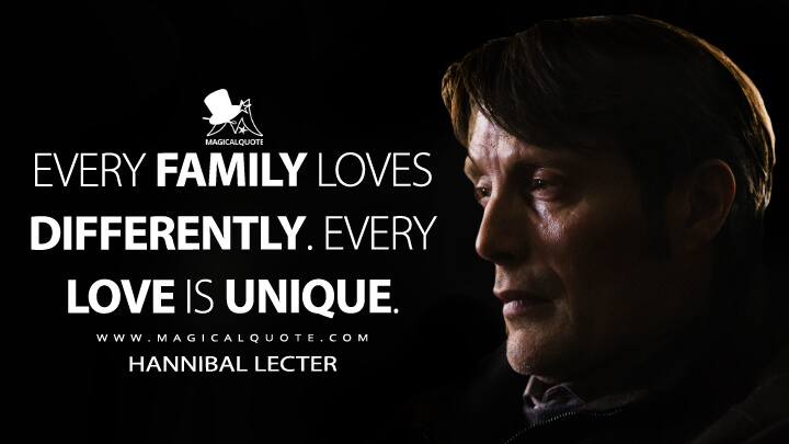 Every family loves differently. Every love is unique. - Hannibal Lecter (Hannibal Quotes)